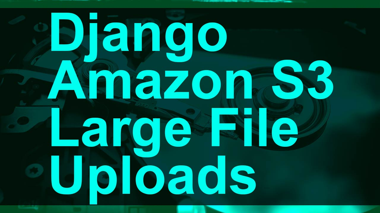 Large File Uploads with Amazon S3 + Django | Post | Coding